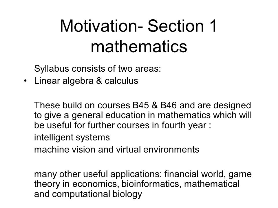 Motivation- Section 1 mathematics Syllabus consists of two areas: Linear algebra & calculus These build on courses B45 & B46 and are designed to give
