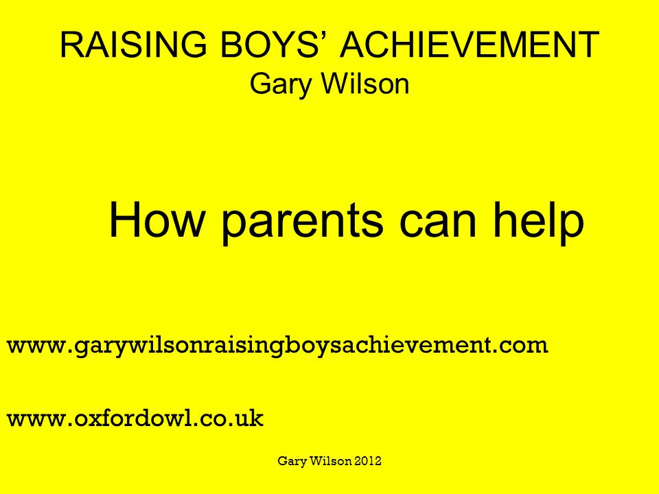 RAISING BOYS' ACHIEVEMENT Gary Wilson How parents can help www.garywilsonraisingboysachievement.com www.oxfordowl.co.uk Gary Wilson 2012