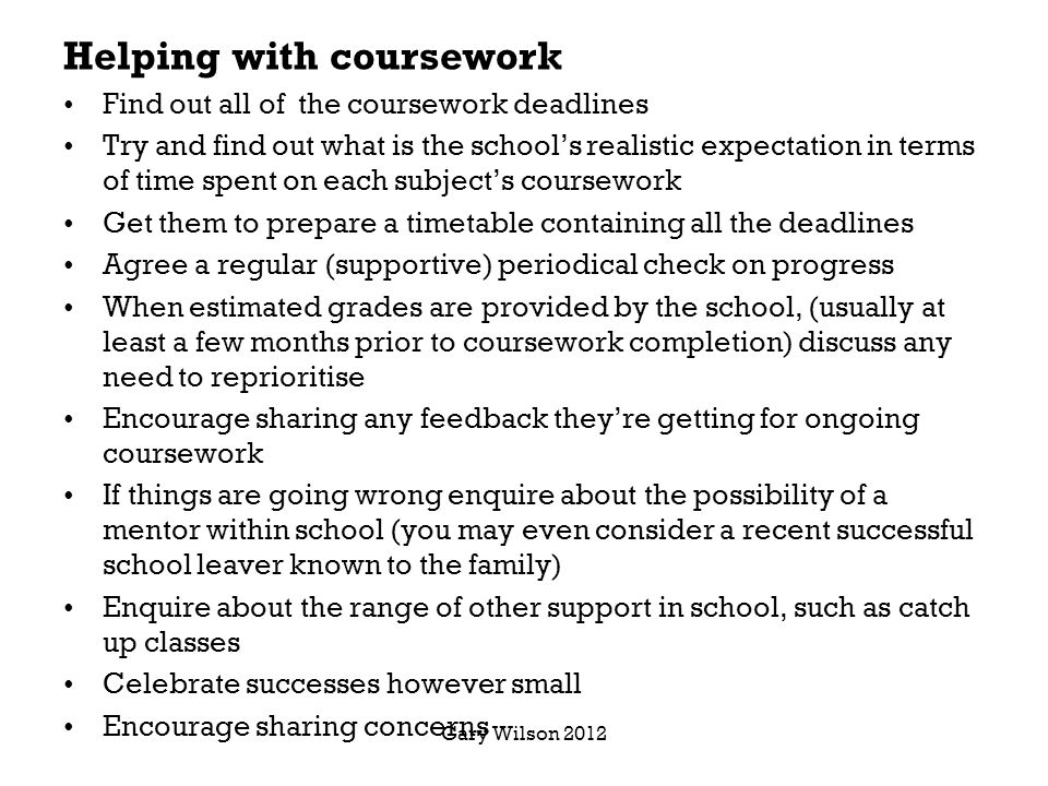 Helping with coursework Find out all of the coursework deadlines Try and find out what is the school's realistic expectation in terms of time spent on each subject's coursework Get them to prepare a timetable containing all the deadlines Agree a regular (supportive) periodical check on progress When estimated grades are provided by the school, (usually at least a few months prior to coursework completion) discuss any need to reprioritise Encourage sharing any feedback they're getting for ongoing coursework If things are going wrong enquire about the possibility of a mentor within school (you may even consider a recent successful school leaver known to the family) Enquire about the range of other support in school, such as catch up classes Celebrate successes however small Encourage sharing concerns Gary Wilson 2012