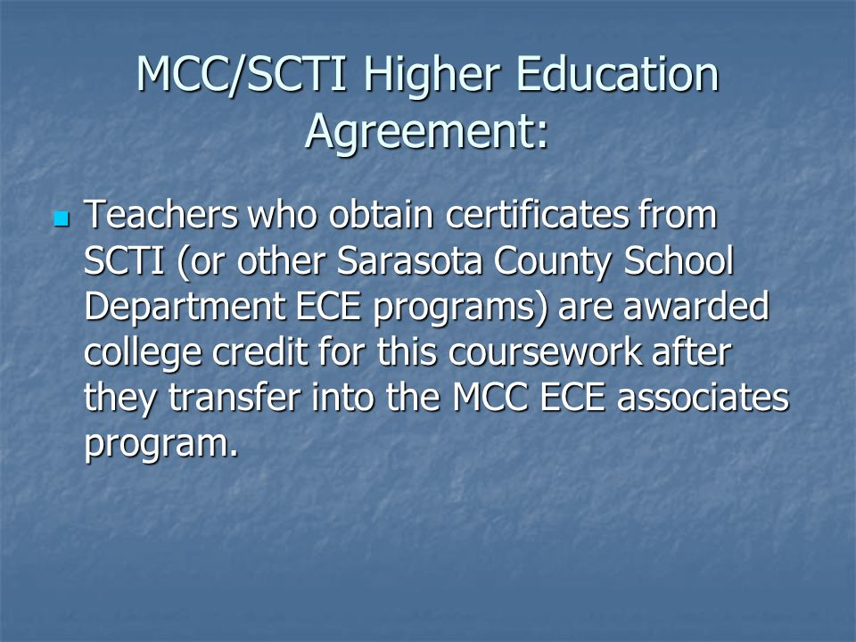 MCC/SCTI Higher Education Agreement: Teachers who obtain certificates from SCTI (or other Sarasota County School Department ECE programs) are awarded college credit for this coursework after they transfer into the MCC ECE associates program.