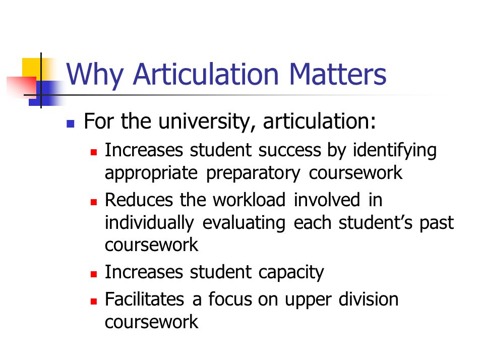Why Articulation Matters For the university, articulation: Increases student success by identifying appropriate preparatory coursework Reduces the workload involved in individually evaluating each student's past coursework Increases student capacity Facilitates a focus on upper division coursework