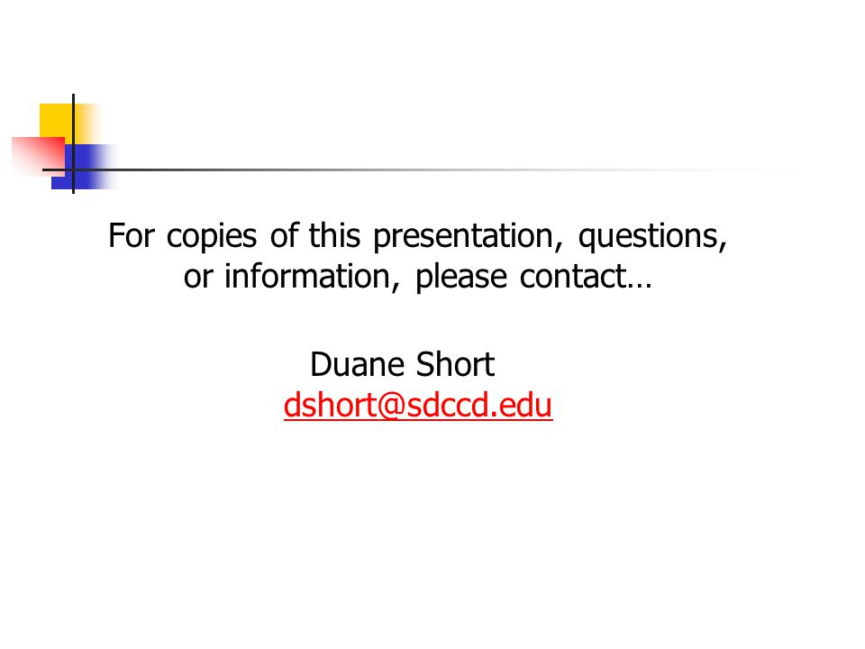 For copies of this presentation, questions, or information, please contact… Duane Short dshort@sdccd.edu dshort@sdccd.edu