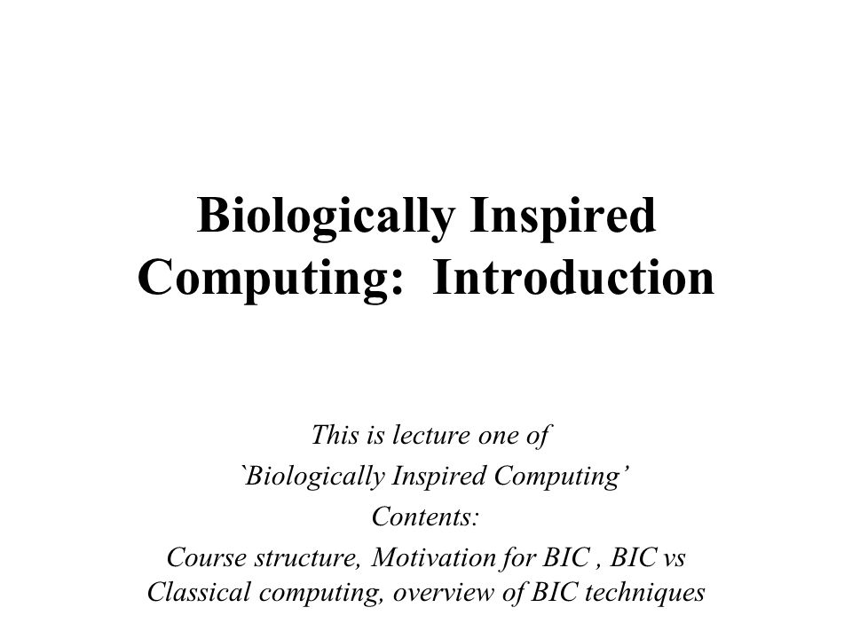 Biologically Inspired Computing: Introduction This is lecture one of `Biologically Inspired Computing' Contents: Course structure, Motivation for BIC,