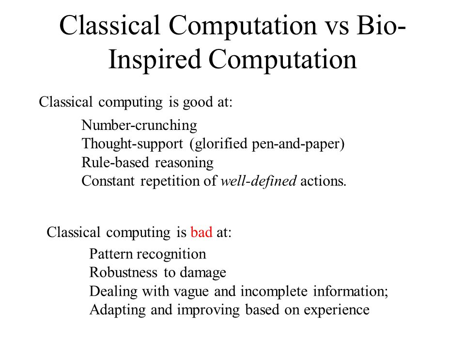 Classical Computation vs Bio- Inspired Computation Classical computing is good at: Number-crunching Thought-support (glorified pen-and-paper) Rule-based reasoning Constant repetition of well-defined actions.