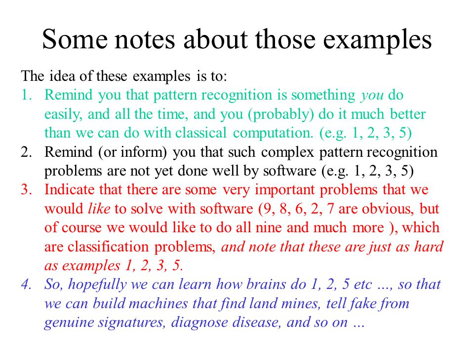 Some notes about those examples The idea of these examples is to: 1.Remind you that pattern recognition is something you do easily, and all the time, and you (probably) do it much better than we can do with classical computation.