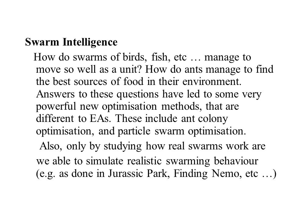 Swarm Intelligence How do swarms of birds, fish, etc … manage to move so well as a unit.