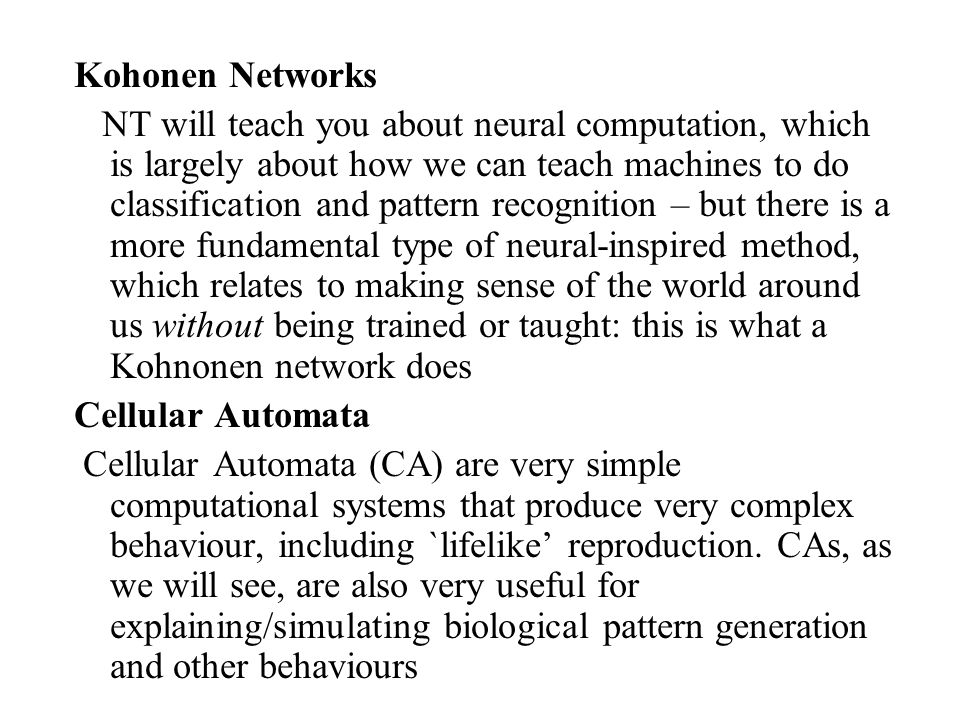 Kohonen Networks NT will teach you about neural computation, which is largely about how we can teach machines to do classification and pattern recognition – but there is a more fundamental type of neural-inspired method, which relates to making sense of the world around us without being trained or taught: this is what a Kohnonen network does Cellular Automata Cellular Automata (CA) are very simple computational systems that produce very complex behaviour, including `lifelike' reproduction.