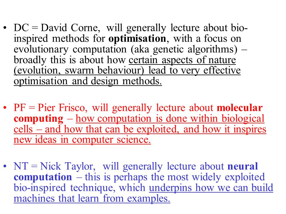 DC = David Corne, will generally lecture about bio- inspired methods for optimisation, with a focus on evolutionary computation (aka genetic algorithms) – broadly this is about how certain aspects of nature (evolution, swarm behaviour) lead to very effective optimisation and design methods.