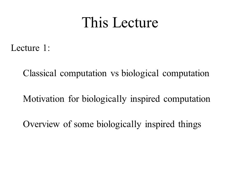 This Lecture Lecture 1: Classical computation vs biological computation Motivation for biologically inspired computation Overview of some biologically inspired things