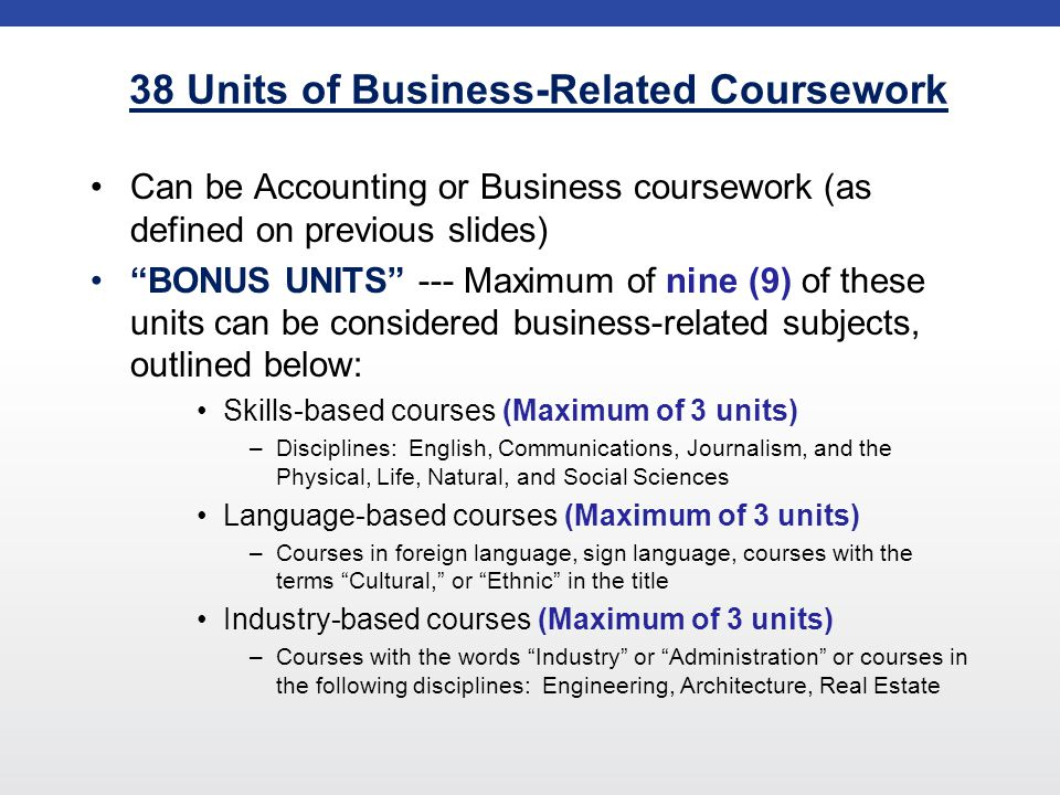38 Units of Business-Related Coursework Can be Accounting or Business coursework (as defined on previous slides) BONUS UNITS --- Maximum of nine (9) of these units can be considered business-related subjects, outlined below: Skills-based courses (Maximum of 3 units) –Disciplines: English, Communications, Journalism, and the Physical, Life, Natural, and Social Sciences Language-based courses (Maximum of 3 units) –Courses in foreign language, sign language, courses with the terms Cultural, or Ethnic in the title Industry-based courses (Maximum of 3 units) –Courses with the words Industry or Administration or courses in the following disciplines: Engineering, Architecture, Real Estate