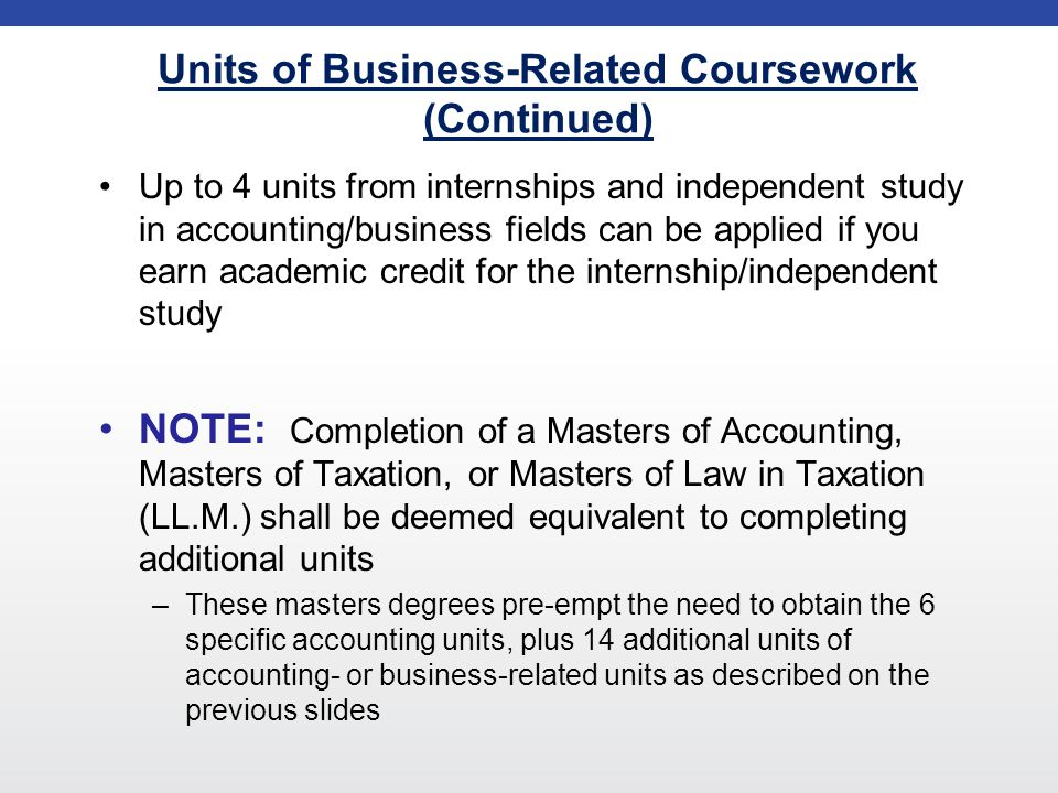 Units of Business-Related Coursework (Continued) Up to 4 units from internships and independent study in accounting/business fields can be applied if you earn academic credit for the internship/independent study NOTE: Completion of a Masters of Accounting, Masters of Taxation, or Masters of Law in Taxation (LL.M.) shall be deemed equivalent to completing additional units –These masters degrees pre-empt the need to obtain the 6 specific accounting units, plus 14 additional units of accounting- or business-related units as described on the previous slides