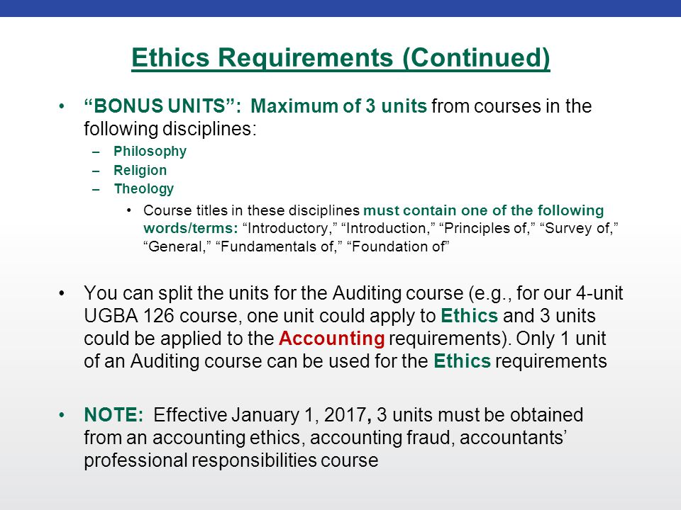 Ethics Requirements (Continued) BONUS UNITS : Maximum of 3 units from courses in the following disciplines: –Philosophy –Religion –Theology Course titles in these disciplines must contain one of the following words/terms: Introductory, Introduction, Principles of, Survey of, General, Fundamentals of, Foundation of You can split the units for the Auditing course (e.g., for our 4-unit UGBA 126 course, one unit could apply to Ethics and 3 units could be applied to the Accounting requirements).