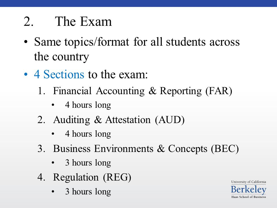 2. The Exam Same topics/format for all students across the country 4 Sections to the exam: 1.Financial Accounting & Reporting (FAR) 4 hours long 2.Aud
