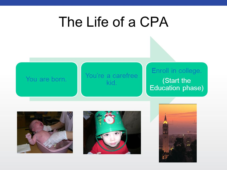 The Life of a CPA You are born. You're a carefree kid.