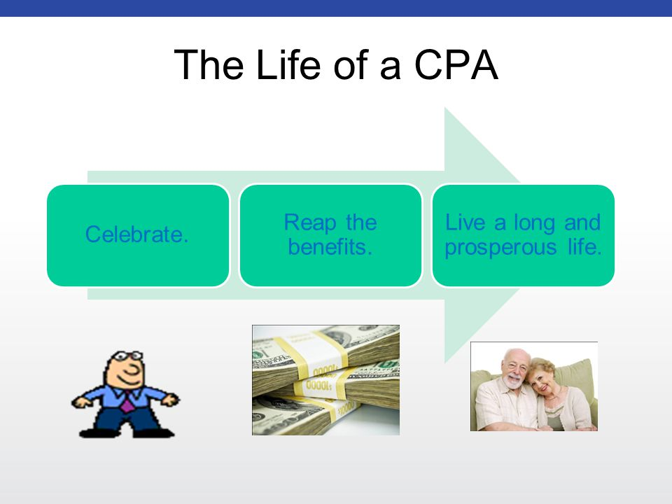 The Life of a CPA Celebrate. Reap the benefits. Live a long and prosperous life.