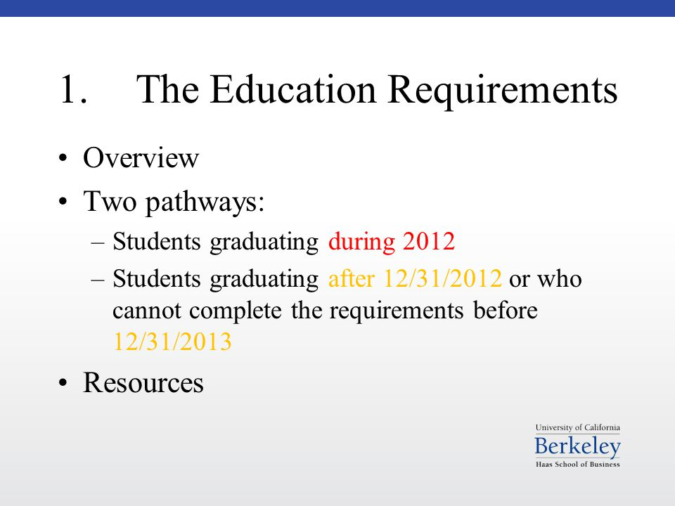 1. The Education Requirements Overview Two pathways: –Students graduating during 2012 –Students graduating after 12/31/2012 or who cannot complete the