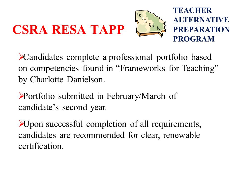 CSRA RESA TAPP  Candidates complete a professional portfolio based on competencies found in Frameworks for Teaching by Charlotte Danielson.
