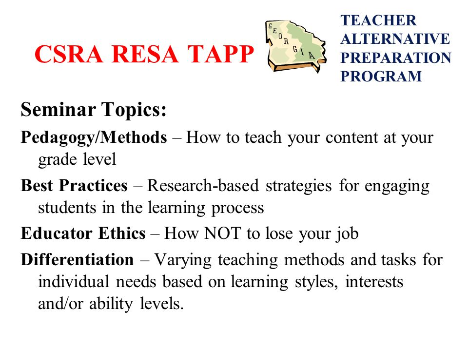 CSRA RESA TAPP Seminar Topics: Pedagogy/Methods – How to teach your content at your grade level Best Practices – Research-based strategies for engaging students in the learning process Educator Ethics – How NOT to lose your job Differentiation – Varying teaching methods and tasks for individual needs based on learning styles, interests and/or ability levels.