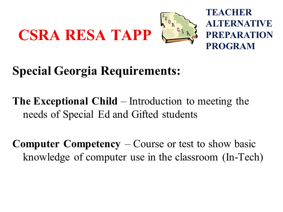 CSRA RESA TAPP Special Georgia Requirements: The Exceptional Child – Introduction to meeting the needs of Special Ed and Gifted students Computer Competency – Course or test to show basic knowledge of computer use in the classroom (In-Tech) TEACHER ALTERNATIVE PREPARATION PROGRAM