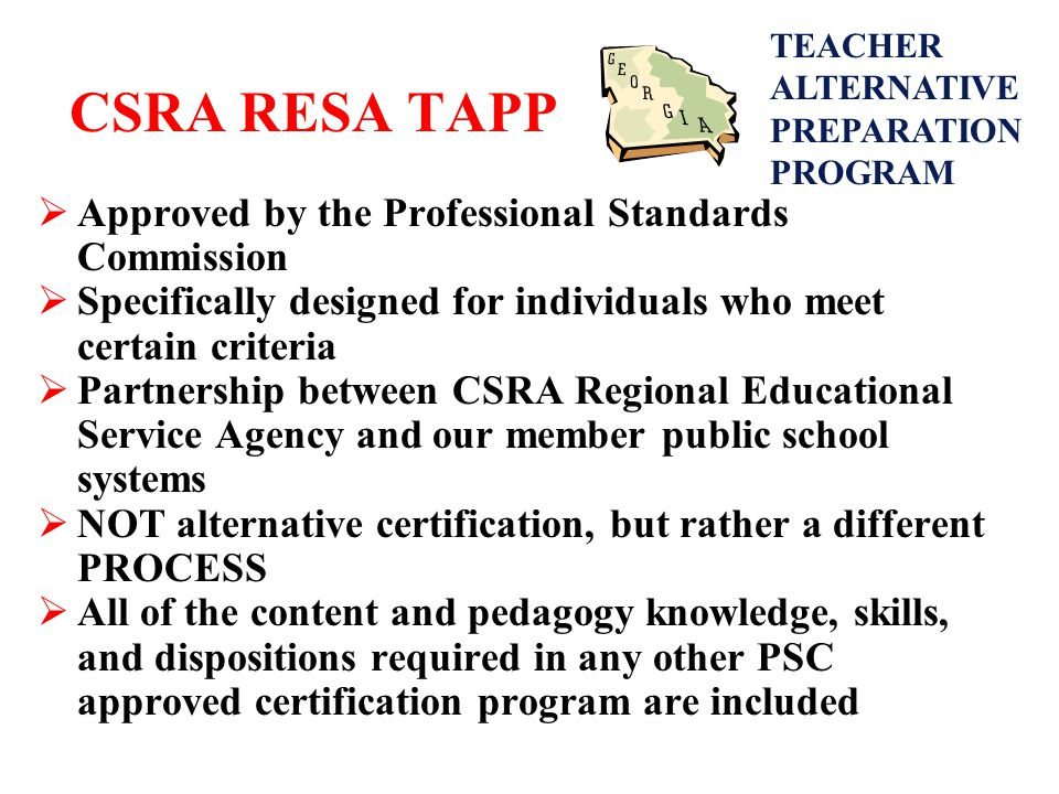 CSRA RESA TAPP  Approved by the Professional Standards Commission  Specifically designed for individuals who meet certain criteria  Partnership between CSRA Regional Educational Service Agency and our member public school systems  NOT alternative certification, but rather a different PROCESS  All of the content and pedagogy knowledge, skills, and dispositions required in any other PSC approved certification program are included TEACHER ALTERNATIVE PREPARATION PROGRAM