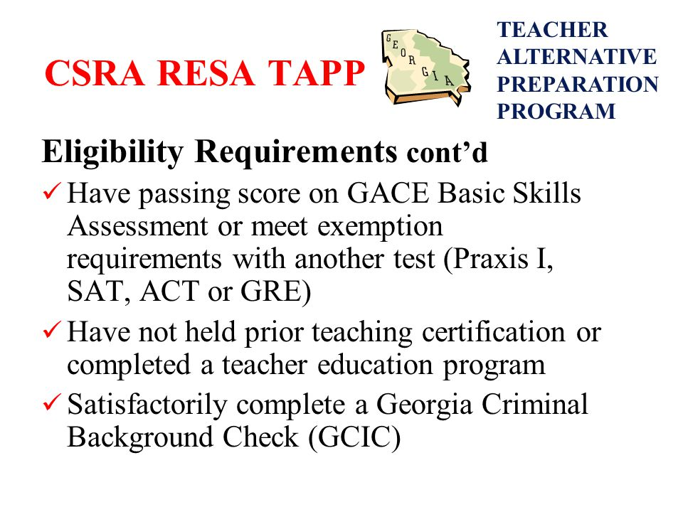 CSRA RESA TAPP Eligibility Requirements cont'd Have passing score on GACE Basic Skills Assessment or meet exemption requirements with another test (Praxis I, SAT, ACT or GRE) Have not held prior teaching certification or completed a teacher education program Satisfactorily complete a Georgia Criminal Background Check (GCIC) TEACHER ALTERNATIVE PREPARATION PROGRAM