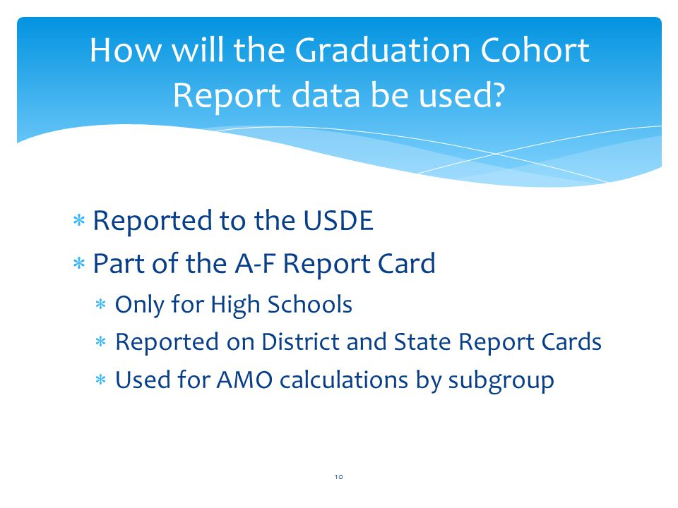 Reported to the USDE  Part of the A-F Report Card  Only for High Schools  Reported on District and State Report Cards  Used for AMO calculations by subgroup How will the Graduation Cohort Report data be used.