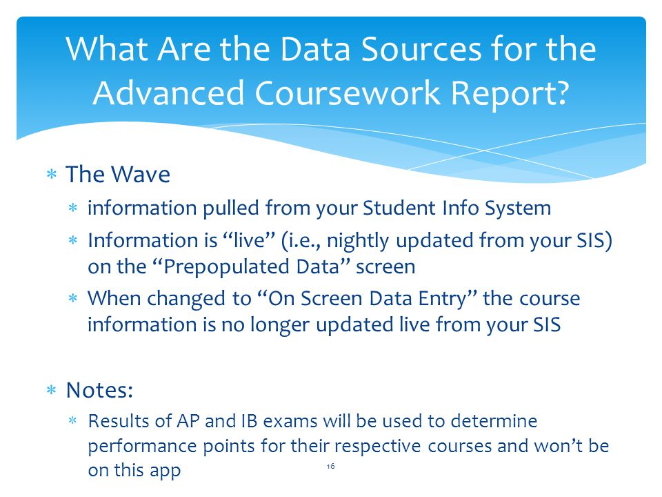  The Wave  information pulled from your Student Info System  Information is live (i.e., nightly updated from your SIS) on the Prepopulated Data screen  When changed to On Screen Data Entry the course information is no longer updated live from your SIS  Notes:  Results of AP and IB exams will be used to determine performance points for their respective courses and won't be on this app What Are the Data Sources for the Advanced Coursework Report.