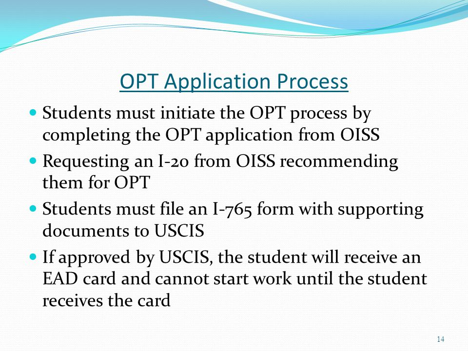 OPT Application Process Students must initiate the OPT process by completing the OPT application from OISS Requesting an I-20 from OISS recommending t