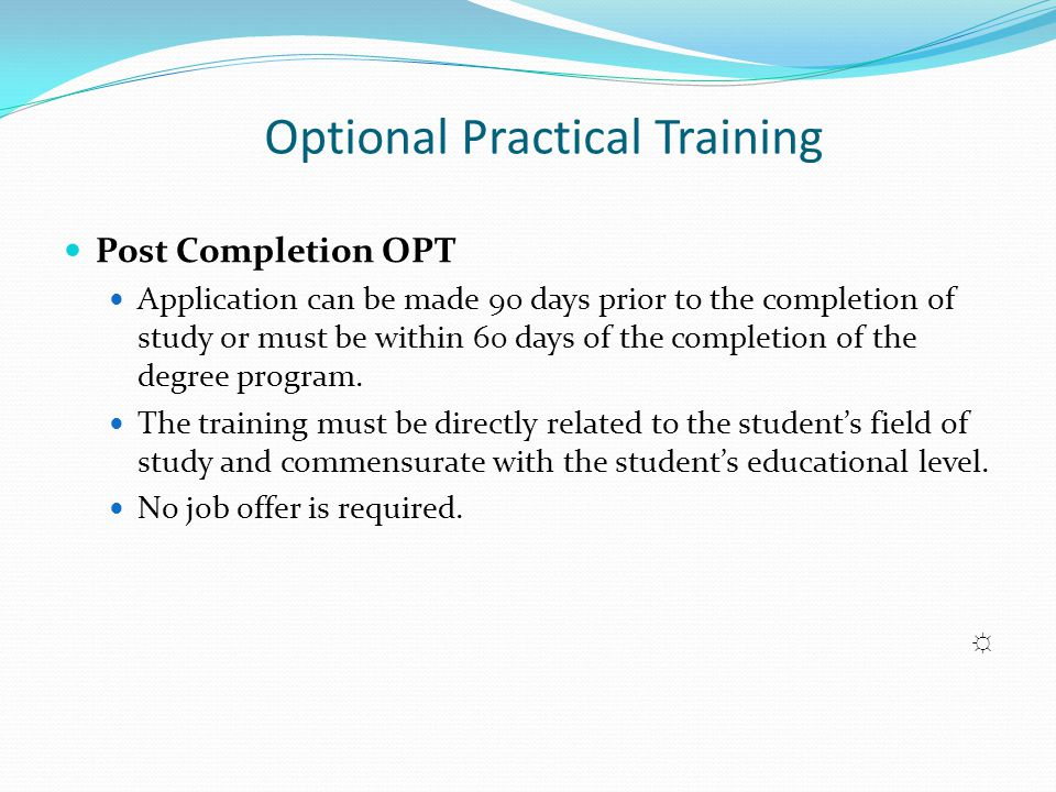 Optional Practical Training Post Completion OPT Application can be made 90 days prior to the completion of study or must be within 60 days of the comp