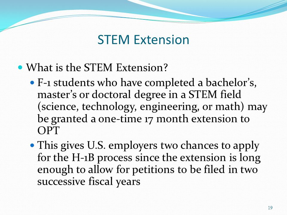 STEM Extension What is the STEM Extension? F-1 students who have completed a bachelor's, master's or doctoral degree in a STEM field (science, technol