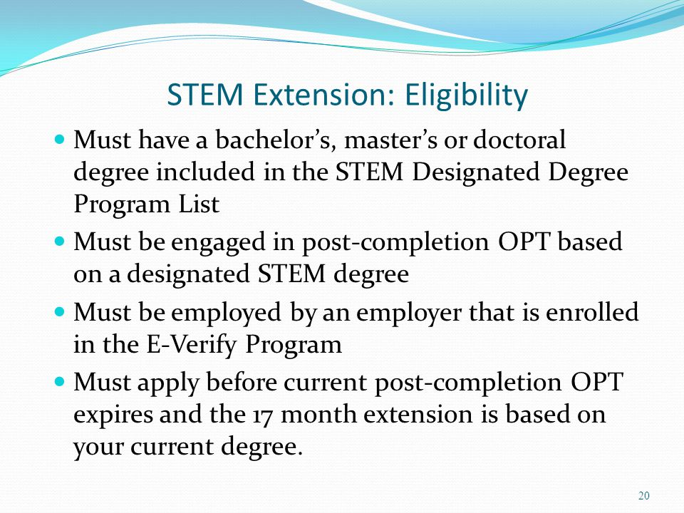 STEM Extension: Eligibility Must have a bachelor's, master's or doctoral degree included in the STEM Designated Degree Program List Must be engaged in