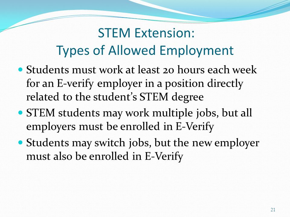 STEM Extension: Types of Allowed Employment Students must work at least 20 hours each week for an E-verify employer in a position directly related to