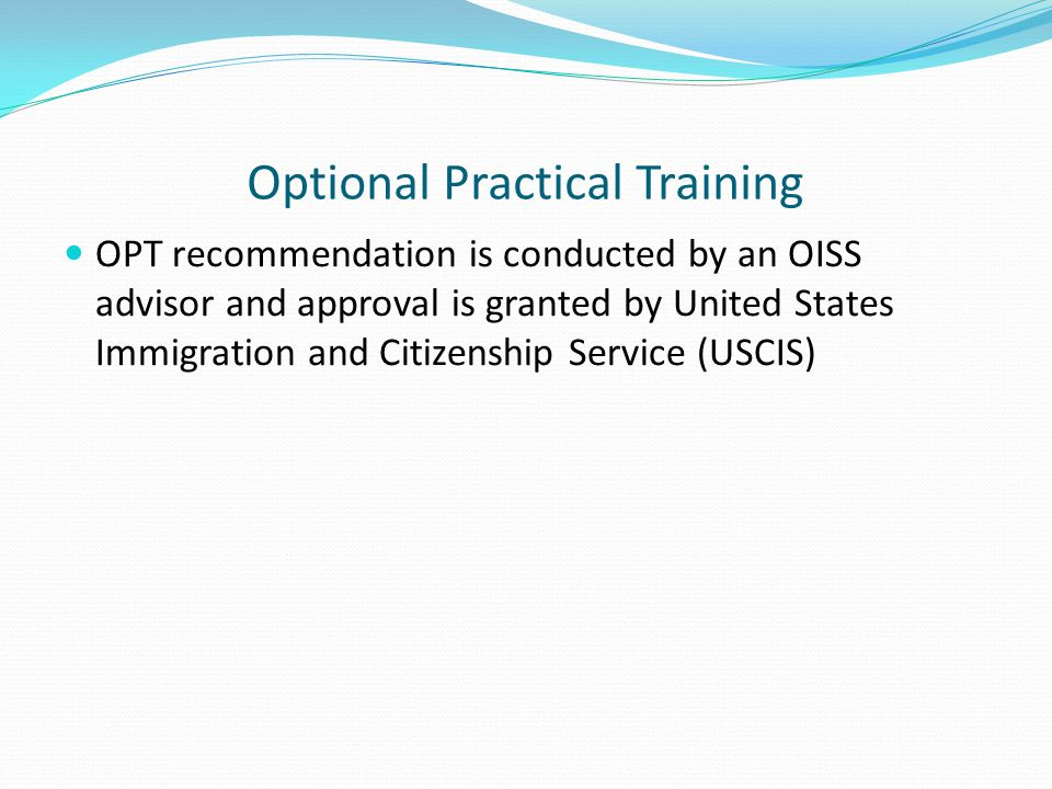 Optional Practical Training OPT recommendation is conducted by an OISS advisor and approval is granted by United States Immigration and Citizenship Se