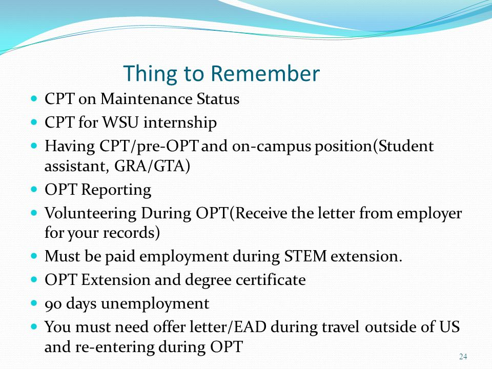 Thing to Remember CPT on Maintenance Status CPT for WSU internship Having CPT/pre-OPT and on-campus position(Student assistant, GRA/GTA) OPT Reporting