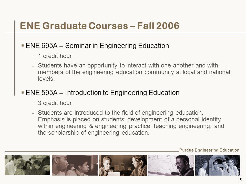 15 ENE Graduate Courses – Fall 2006  ENE 695A – Seminar in Engineering Education – 1 credit hour – Students have an opportunity to interact with one another and with members of the engineering education community at local and national levels.