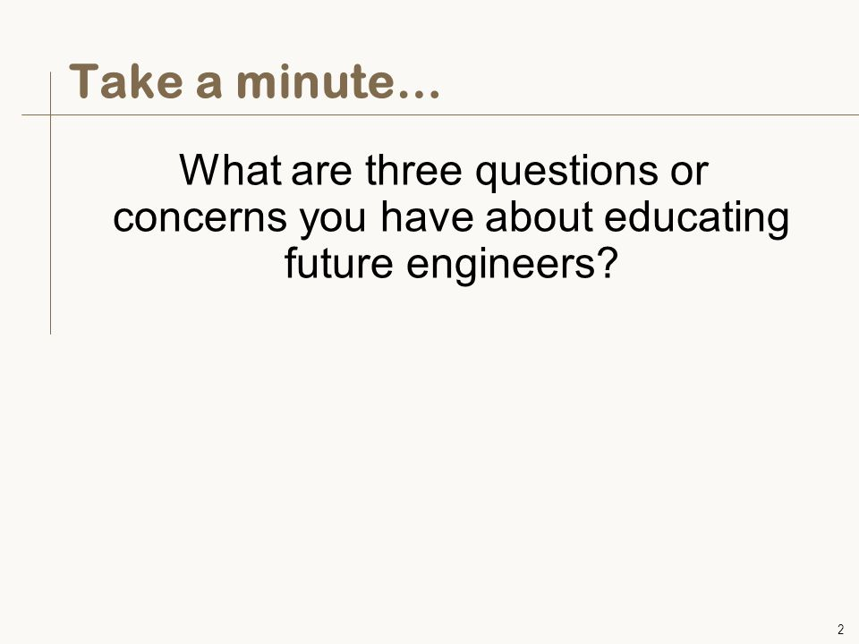 2 Take a minute… What are three questions or concerns you have about educating future engineers