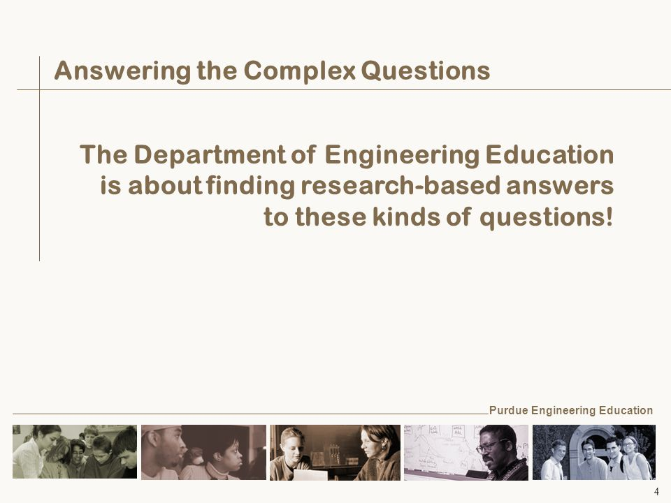 4 Answering the Complex Questions The Department of Engineering Education is about finding research-based answers to these kinds of questions.