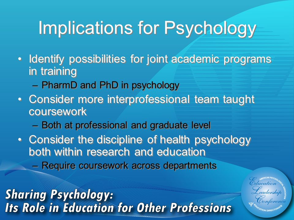 Implications for Psychology Identify possibilities for joint academic programs in training –PharmD and PhD in psychology Consider more interprofessional team taught coursework –Both at professional and graduate level Consider the discipline of health psychology both within research and education –Require coursework across departments Identify possibilities for joint academic programs in training –PharmD and PhD in psychology Consider more interprofessional team taught coursework –Both at professional and graduate level Consider the discipline of health psychology both within research and education –Require coursework across departments