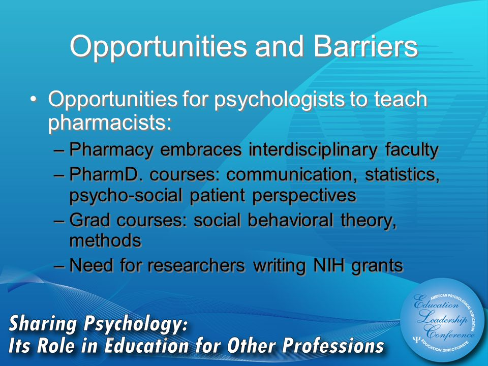 Opportunities and Barriers Opportunities for psychologists to teach pharmacists: –Pharmacy embraces interdisciplinary faculty –PharmD.