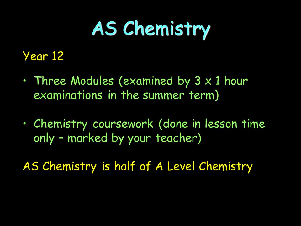 Year 12 Three Modules (examined by 3 x 1 hour examinations in the summer term) Chemistry coursework (done in lesson time only – marked by your teacher) AS Chemistry is half of A Level Chemistry