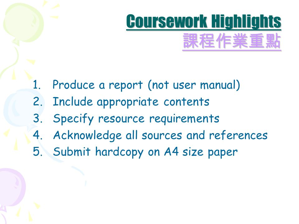 1.Produce a report (not user manual) 2.Include appropriate contents 3.Specify resource requirements 4.Acknowledge all sources and references 5.Submit hardcopy on A4 size paper Coursework Highlights 課程作業重點 課程作業重點