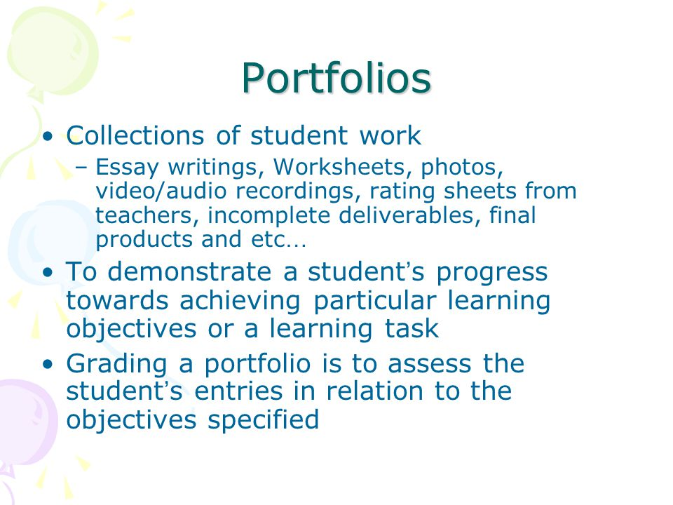 Portfolios Collections of student work –Essay writings, Worksheets, photos, video/audio recordings, rating sheets from teachers, incomplete deliverables, final products and etc … To demonstrate a student ' s progress towards achieving particular learning objectives or a learning task Grading a portfolio is to assess the student ' s entries in relation to the objectives specified