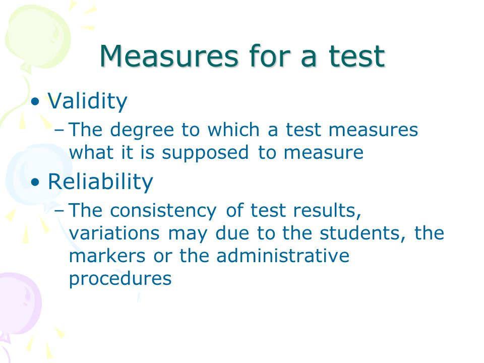 Measures for a test Validity –The degree to which a test measures what it is supposed to measure Reliability –The consistency of test results, variations may due to the students, the markers or the administrative procedures