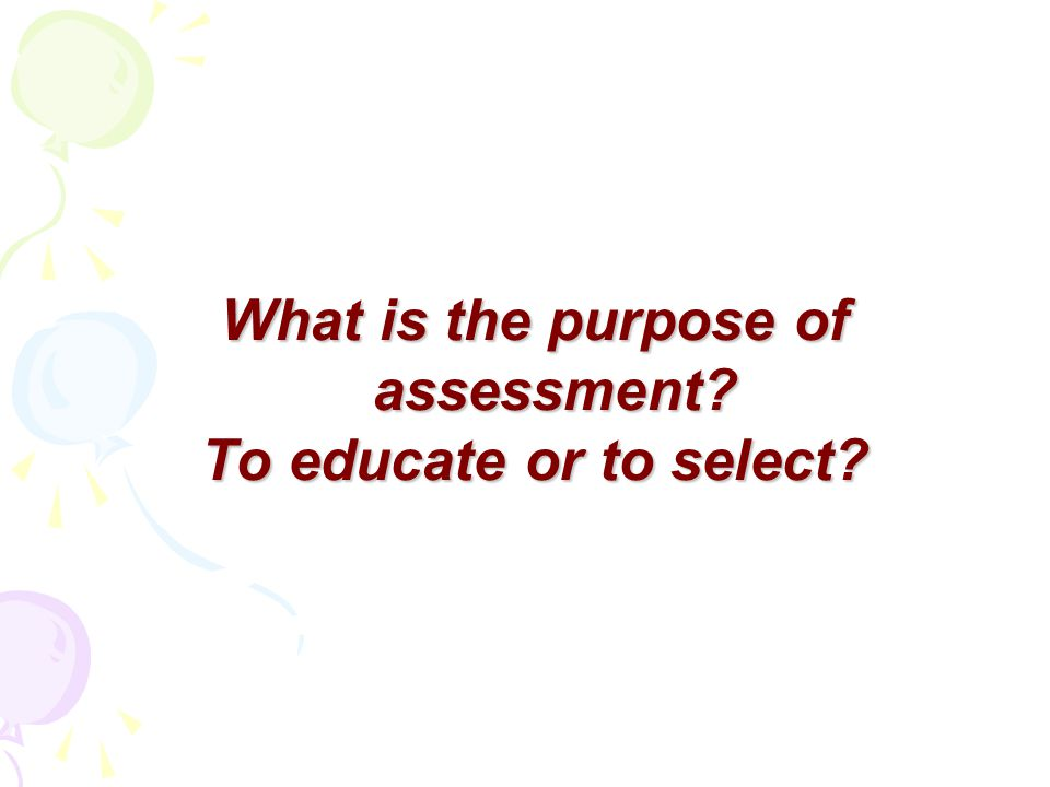 What is the purpose of assessment To educate or to select