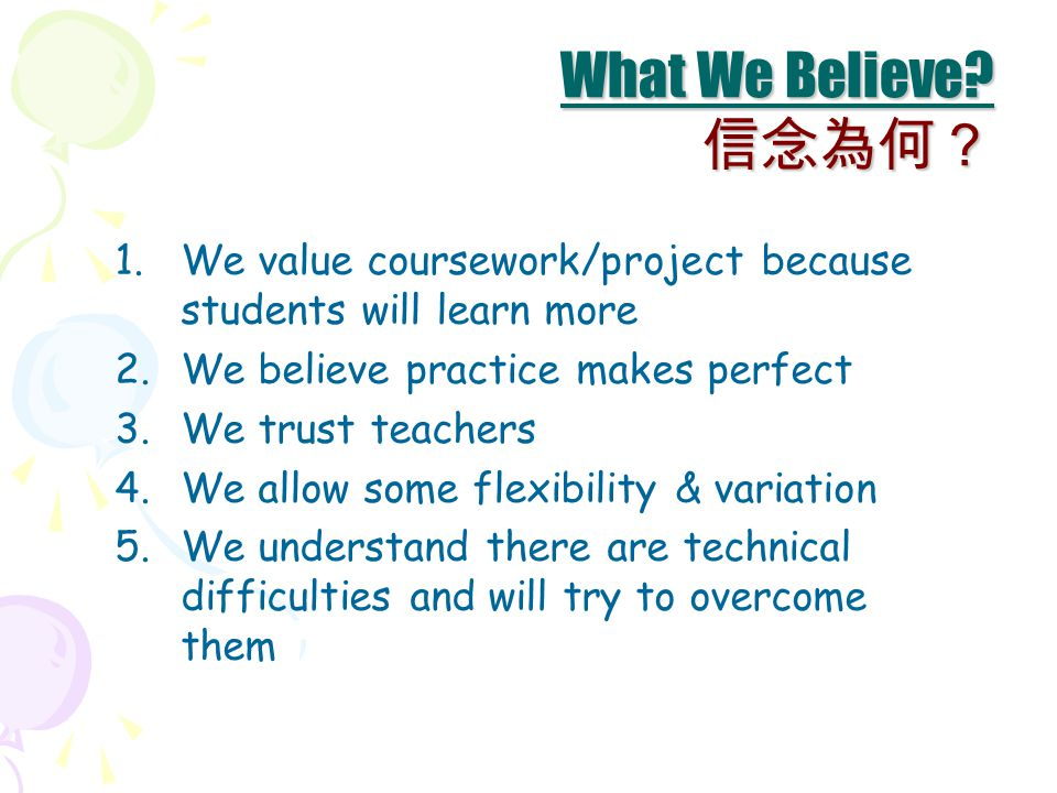 1.We value coursework/project because students will learn more 2.We believe practice makes perfect 3.We trust teachers 4.We allow some flexibility & variation 5.We understand there are technical difficulties and will try to overcome them What We Believe.
