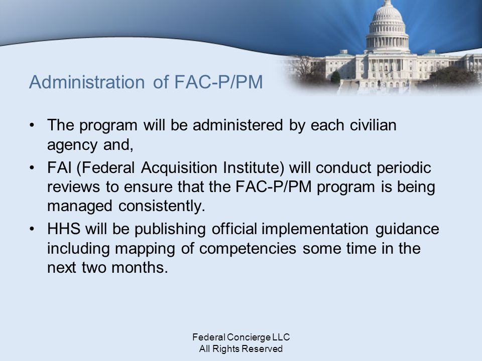 Federal Concierge LLC All Rights Reserved Administration of FAC-P/PM The program will be administered by each civilian agency and, FAI (Federal Acquis