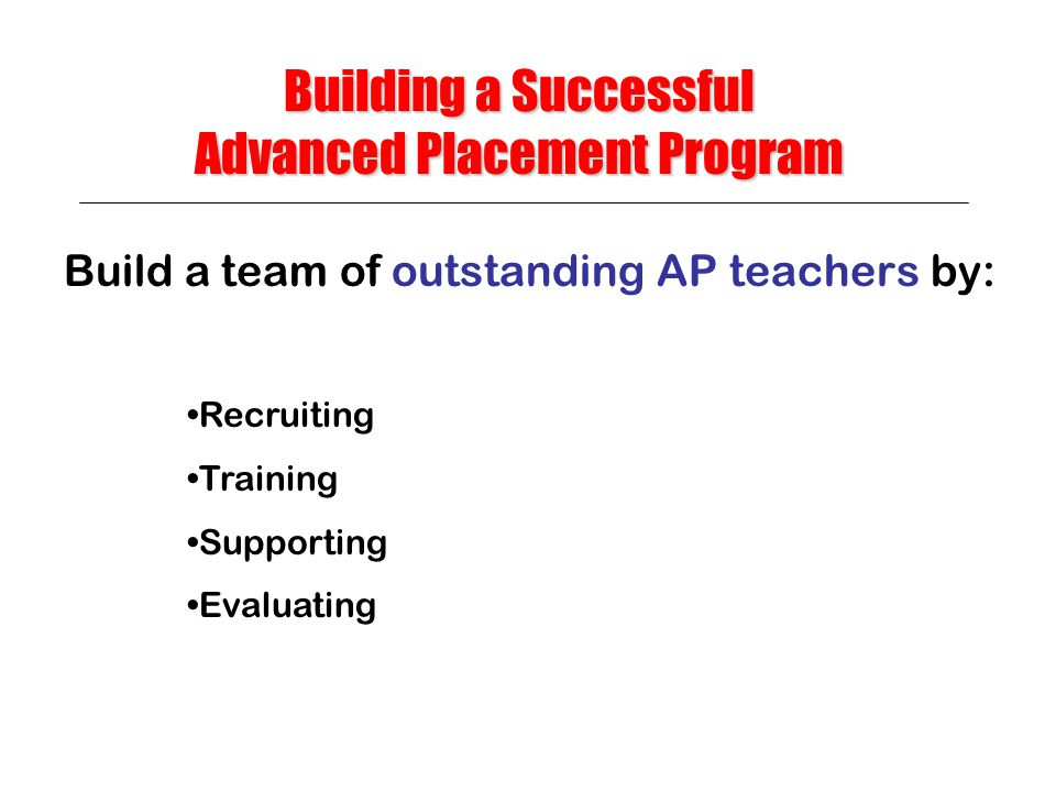 Build a team of outstanding AP teachers by: Building a Successful Advanced Placement Program Recruiting Training Supporting Evaluating