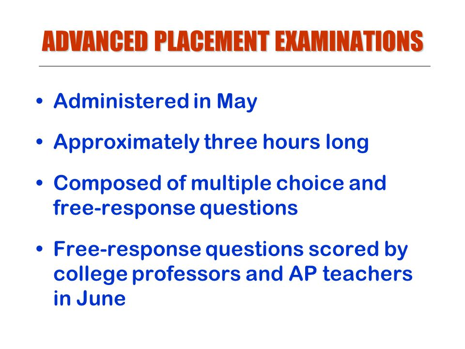 ADVANCED PLACEMENT EXAMINATIONS Administered in May Approximately three hours long Composed of multiple choice and free-response questions Free-response questions scored by college professors and AP teachers in June
