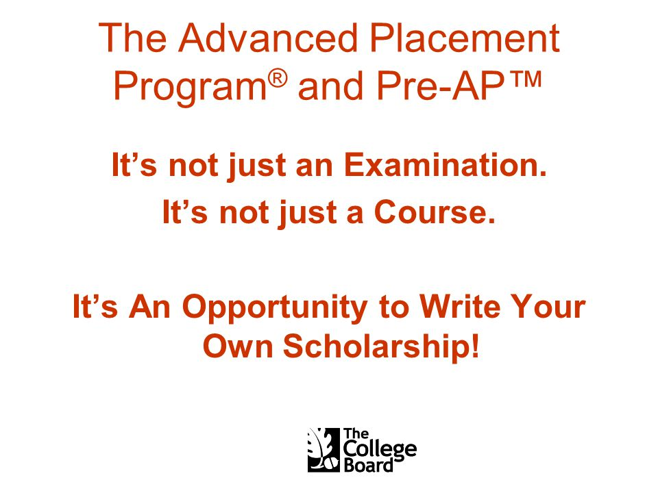 The Advanced Placement Program ® and Pre-AP™ It's not just an Examination.