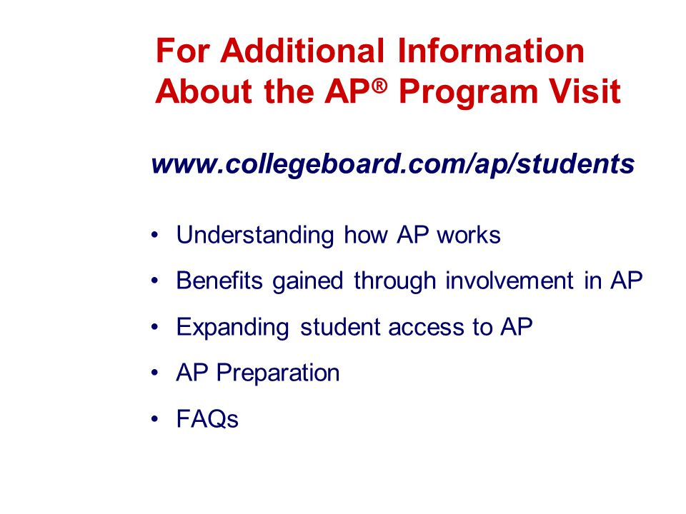 For Additional Information About the AP ® Program Visit www.collegeboard.com/ap/students Understanding how AP works Benefits gained through involvement in AP Expanding student access to AP AP Preparation FAQs